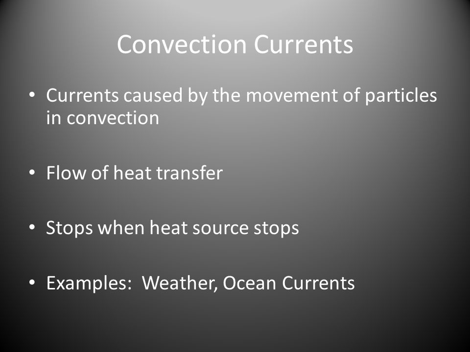 Convection Currents Currents caused by the movement of particles in convection Flow of heat transfer Stops when heat source stops Examples: Weather, Ocean Currents
