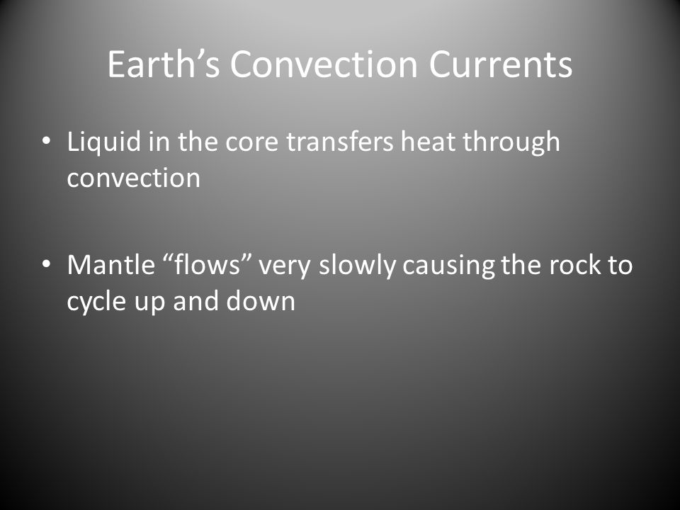 Earth's Convection Currents Liquid in the core transfers heat through convection Mantle flows very slowly causing the rock to cycle up and down