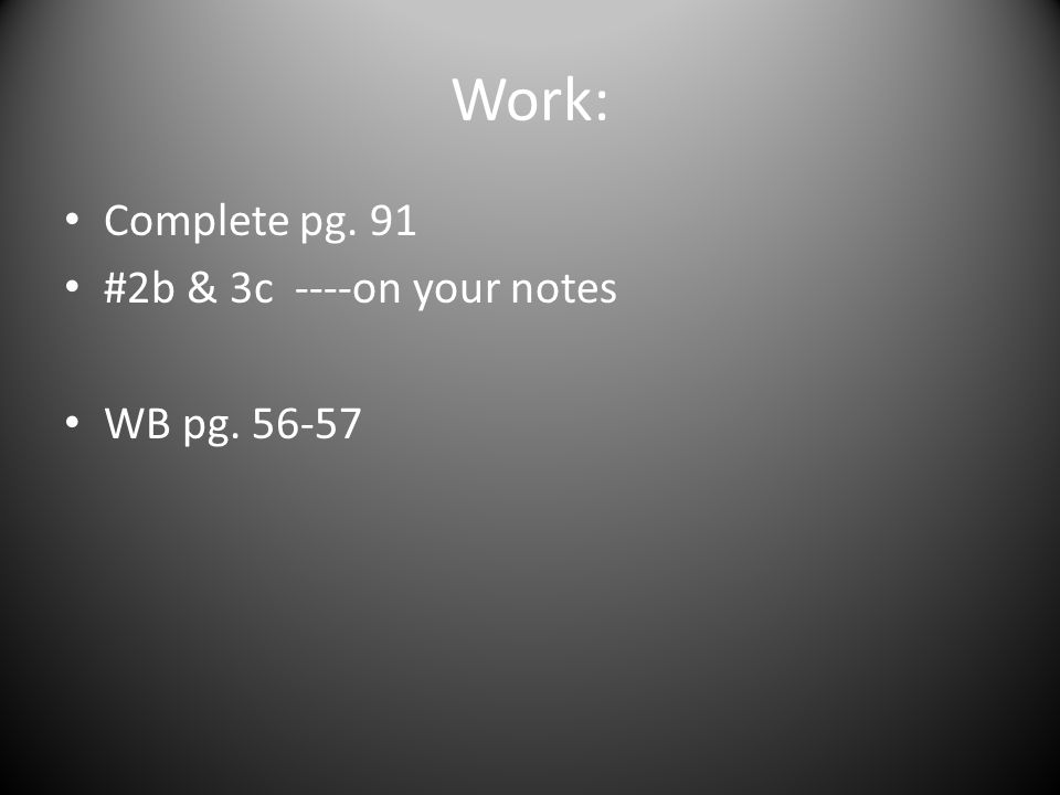 Work: Complete pg. 91 #2b & 3c ----on your notes WB pg. 56-57