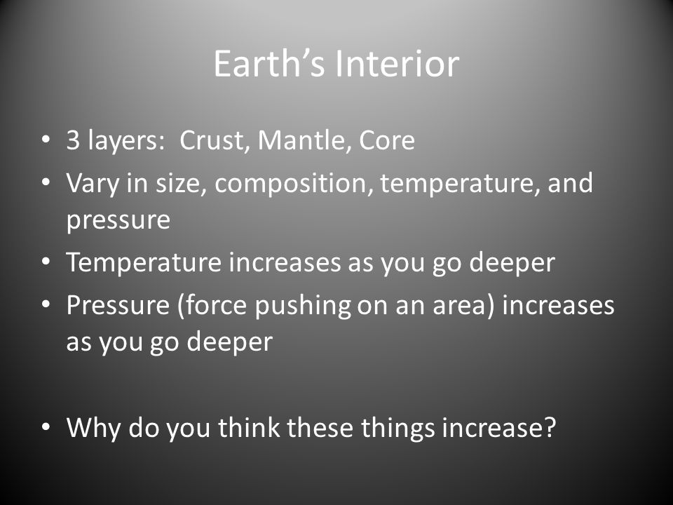 Earth's Interior 3 layers: Crust, Mantle, Core Vary in size, composition, temperature, and pressure Temperature increases as you go deeper Pressure (force pushing on an area) increases as you go deeper Why do you think these things increase
