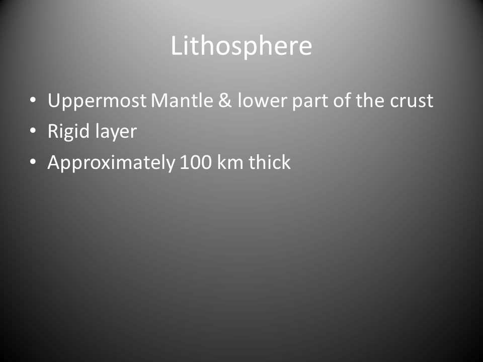 Lithosphere Uppermost Mantle & lower part of the crust Rigid layer Approximately 100 km thick