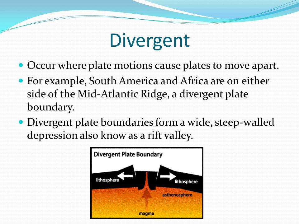 Divergent Occur where plate motions cause plates to move apart.