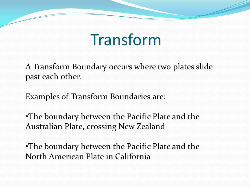 Transform A Transform Boundary occurs where two plates slide past each other.
