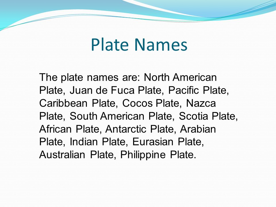 Plate Names The plate names are: North American Plate, Juan de Fuca Plate, Pacific Plate, Caribbean Plate, Cocos Plate, Nazca Plate, South American Plate, Scotia Plate, African Plate, Antarctic Plate, Arabian Plate, Indian Plate, Eurasian Plate, Australian Plate, Philippine Plate.
