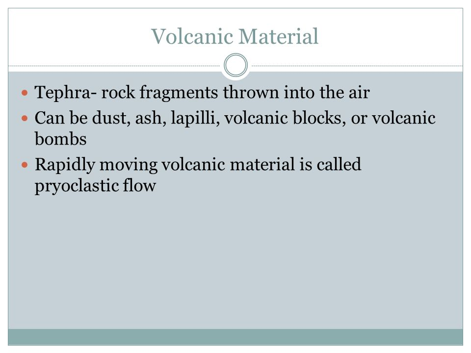 Volcanic Material Tephra- rock fragments thrown into the air Can be dust, ash, lapilli, volcanic blocks, or volcanic bombs Rapidly moving volcanic mat