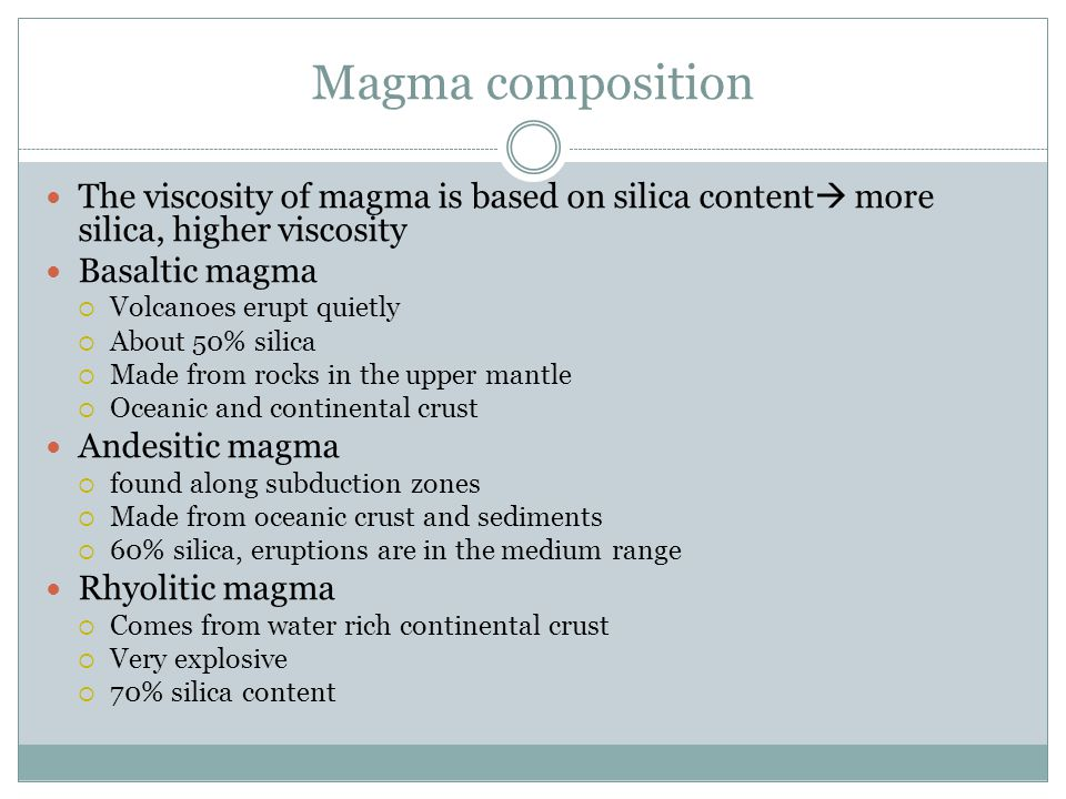 Magma composition The viscosity of magma is based on silica content  more silica, higher viscosity Basaltic magma  Volcanoes erupt quietly  About 5