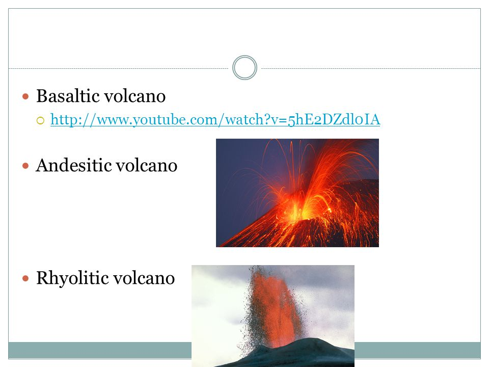 Basaltic volcano  http://www.youtube.com/watch?v=5hE2DZdl0IA http://www.youtube.com/watch?v=5hE2DZdl0IA Andesitic volcano Rhyolitic volcano