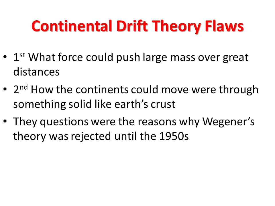 Continental Drift Theory Flaws 1 st What force could push large mass over great distances 2 nd How the continents could move were through something solid like earth's crust They questions were the reasons why Wegener's theory was rejected until the 1950s