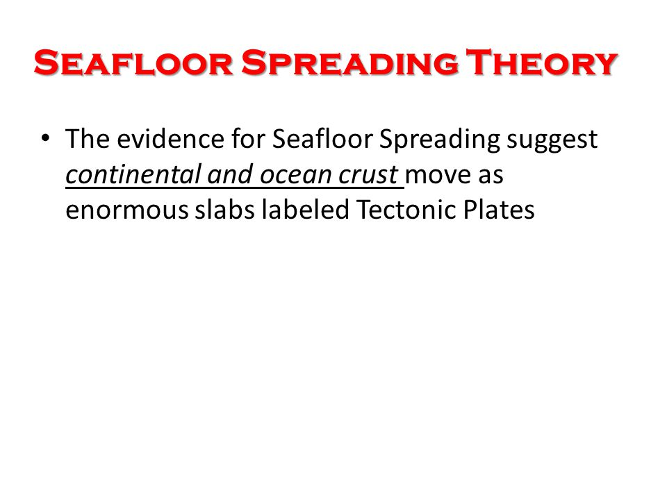 Seafloor Spreading Theory Explains how ocean crust is formed at ocean ridges and destroyed at deep- sea trenches Supports Wagener's continental drift theory Unlike Wagner's theory: continents are not push through ocean crust, in fact riding along while ocean crust moves from ocean ridges Think of a Conveyor Belt