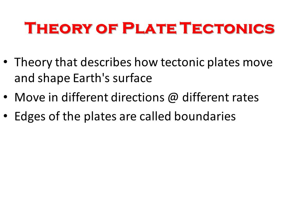 Theory of Plate Tectonics Theory that describes how tectonic plates move and shape Earth s surface Move in different directions @ different rates Edges of the plates are called boundaries