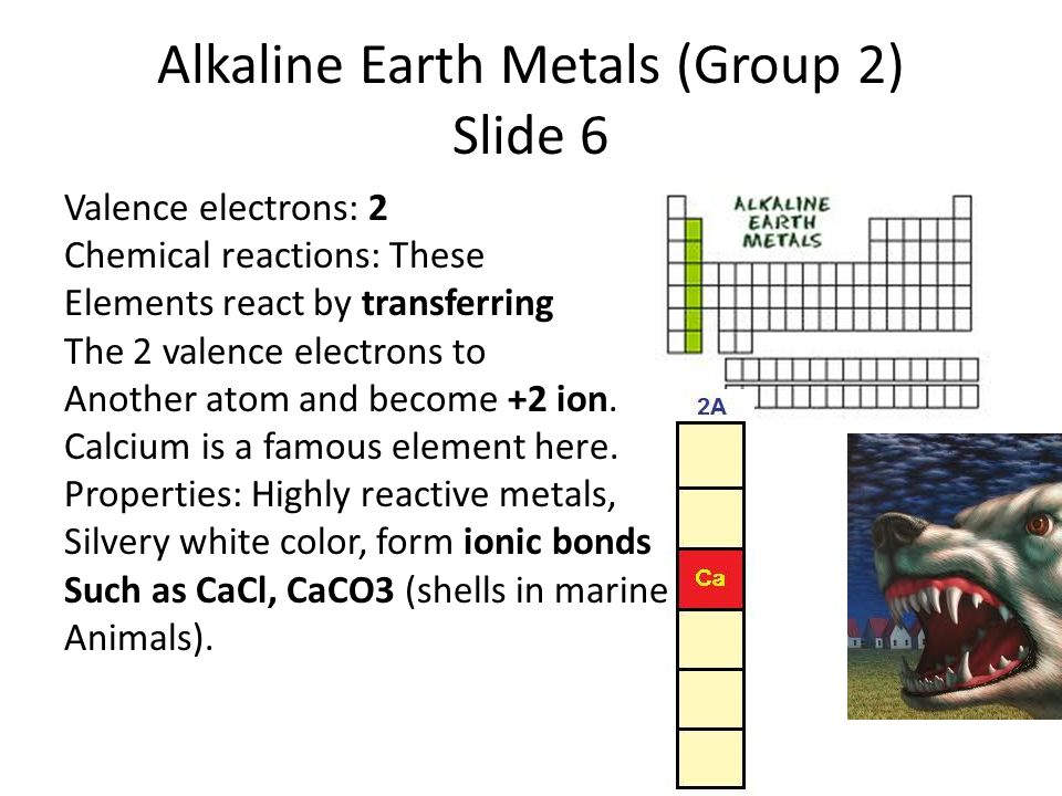 Alkaline Earth Metals (Group 2) Slide 6 Valence electrons: 2 Chemical reactions: These Elements react by transferring The 2 valence electrons to Another atom and become +2 ion.