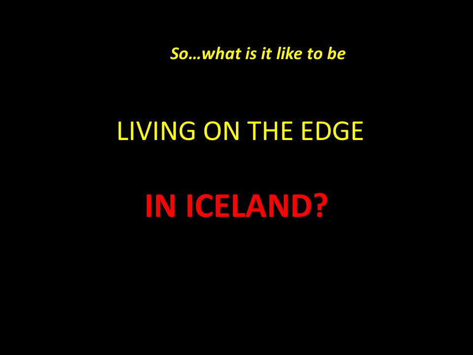 LIVING ON THE EDGE IN ICELAND So…what is it like to be