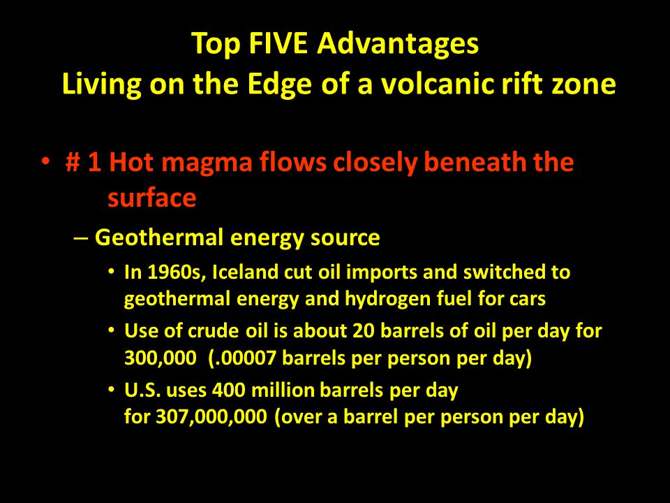 Top FIVE Advantages Living on the Edge of a volcanic rift zone # 1 Hot magma flows closely beneath the surface – Geothermal energy source In 1960s, Iceland cut oil imports and switched to geothermal energy and hydrogen fuel for cars Use of crude oil is about 20 barrels of oil per day for 300,000 (.00007 barrels per person per day) U.S.