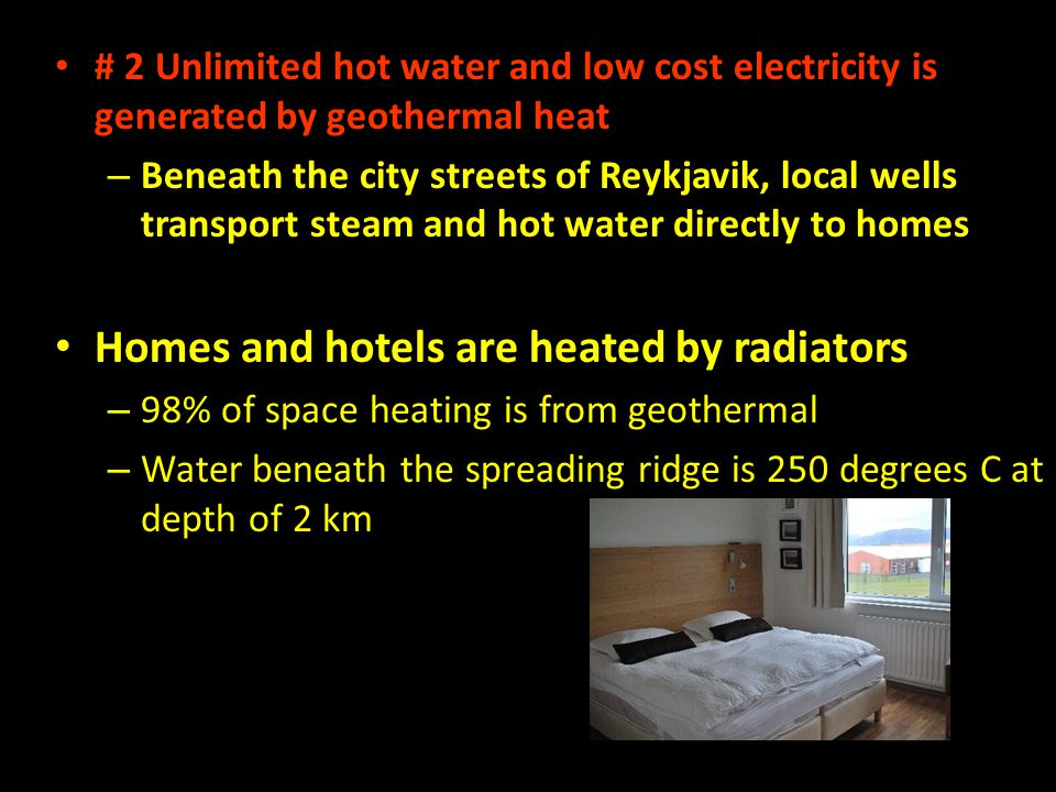 # 2 Unlimited hot water and low cost electricity is generated by geothermal heat – Beneath the city streets of Reykjavik, local wells transport steam and hot water directly to homes Homes and hotels are heated by radiators – 98% of space heating is from geothermal – Water beneath the spreading ridge is 250 degrees C at depth of 2 km