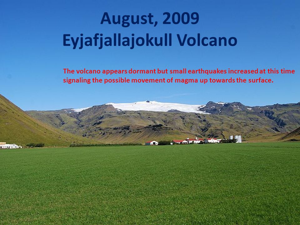 2010 Eruption of Eyjafjallajokull better known as E 15 February 26: unusual seismic activity and rapid expansion of earth's crust as magma moves up into chamber March 20 – 26: Fissure eruptions begins, 5 miles from crater