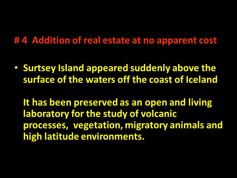 # 4 Addition of real estate at no apparent cost Surtsey Island appeared suddenly above the surface of the waters off the coast of Iceland It has been preserved as an open and living laboratory for the study of volcanic processes, vegetation, migratory animals and high latitude environments.