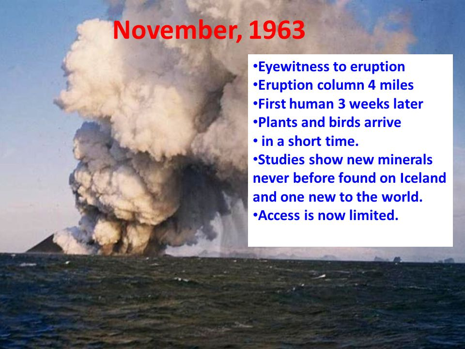 November, 1963 Eyewitness to eruption Eruption column 4 miles First human 3 weeks later Plants and birds arrive in a short time.