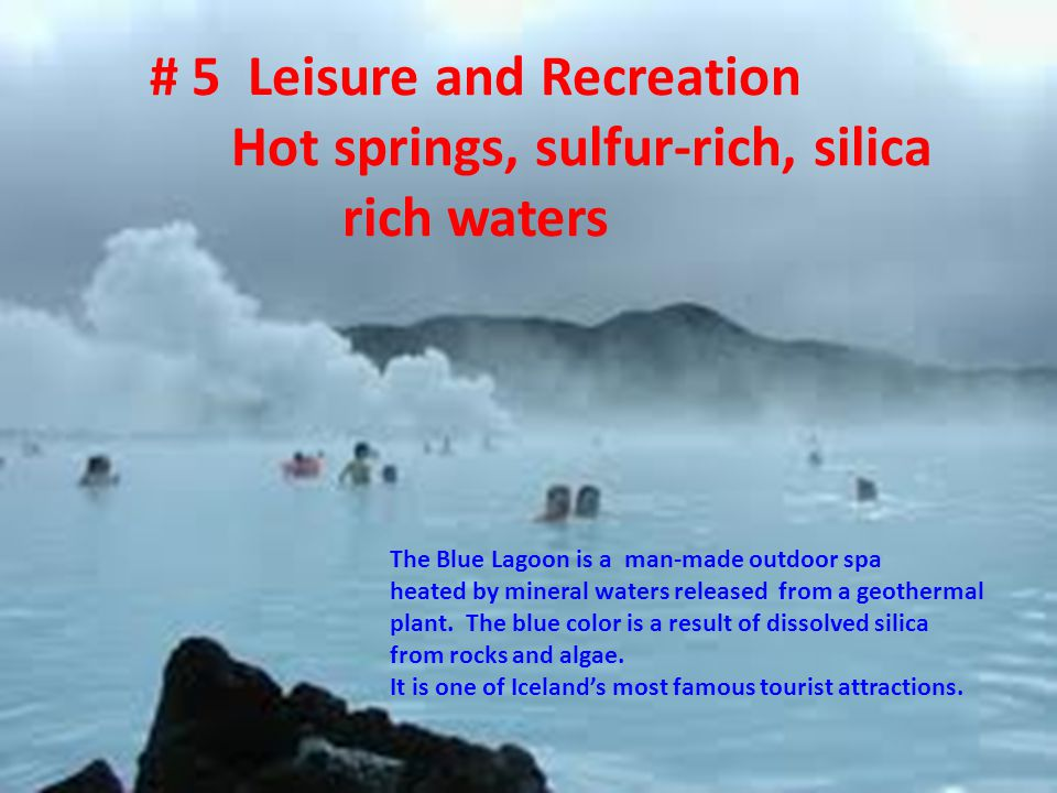 # 5 Leisure and Recreation Hot springs, sulfur-rich, silica rich waters The Blue Lagoon is a man-made outdoor spa heated by mineral waters released from a geothermal plant.