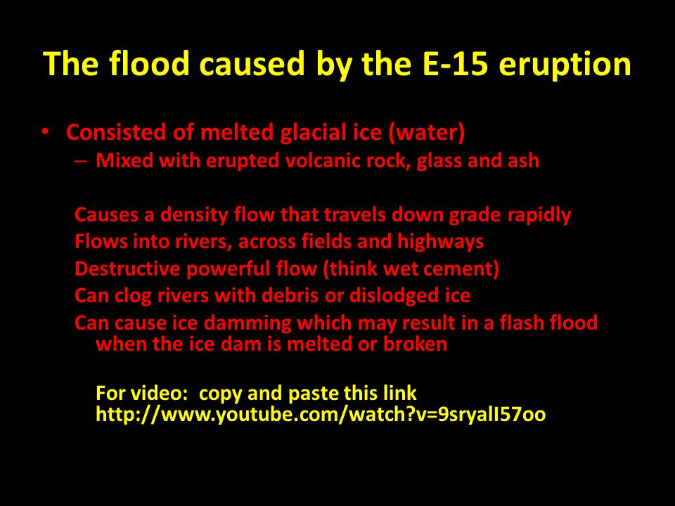 The flood caused by the E-15 eruption Consisted of melted glacial ice (water) – Mixed with erupted volcanic rock, glass and ash Causes a density flow that travels down grade rapidly Flows into rivers, across fields and highways Destructive powerful flow (think wet cement) Can clog rivers with debris or dislodged ice Can cause ice damming which may result in a flash flood when the ice dam is melted or broken For video: copy and paste this link http://www.youtube.com/watch v=9sryalI57oo
