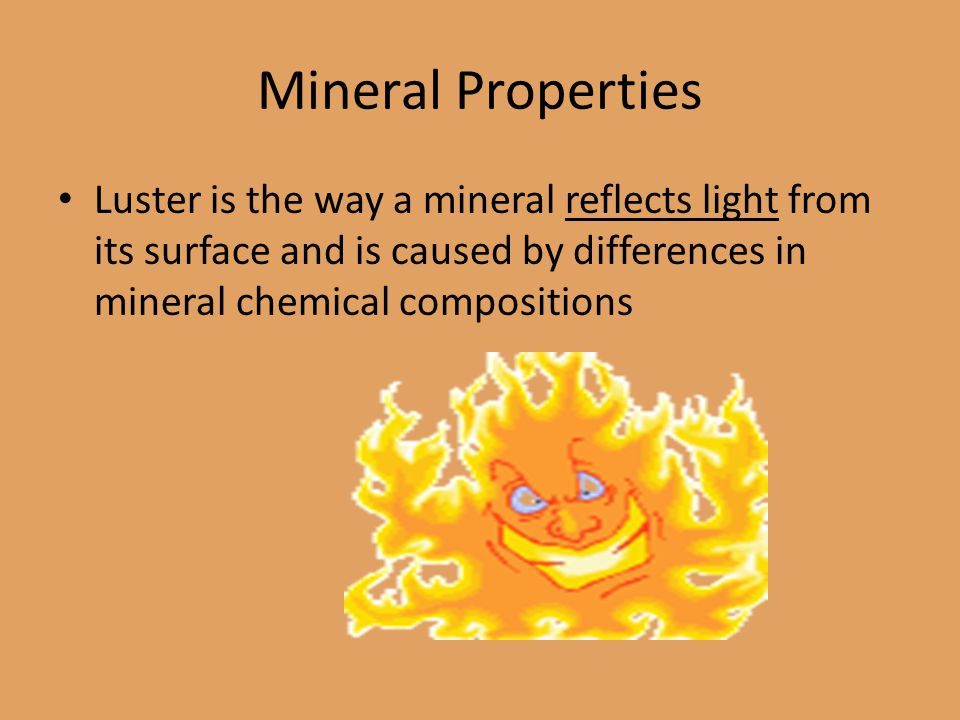 Mineral Properties Luster is the way a mineral reflects light from its surface and is caused by differences in mineral chemical compositions