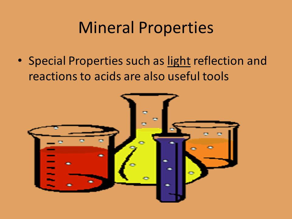 Mineral Properties Special Properties such as light reflection and reactions to acids are also useful tools