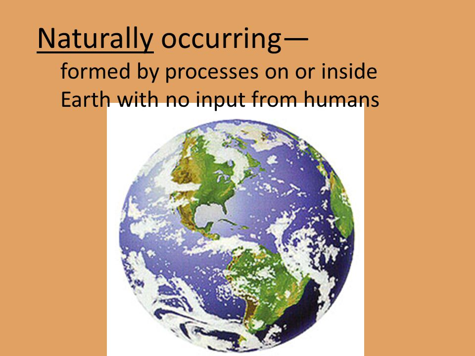 Naturally occurring— formed by processes on or inside Earth with no input from humans