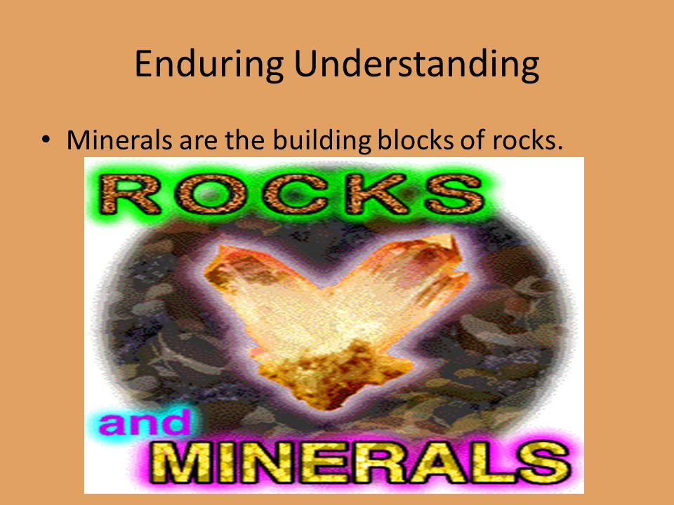 Enduring Understanding Minerals are the building blocks of rocks.