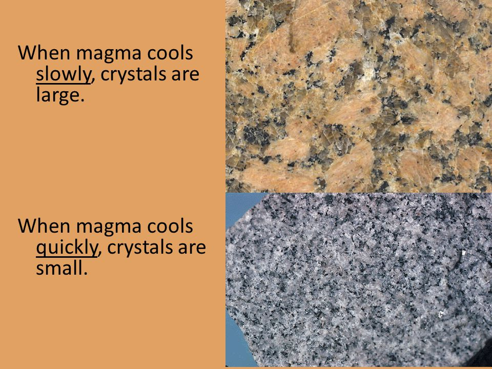 When magma cools slowly, crystals are large. When magma cools quickly, crystals are small.