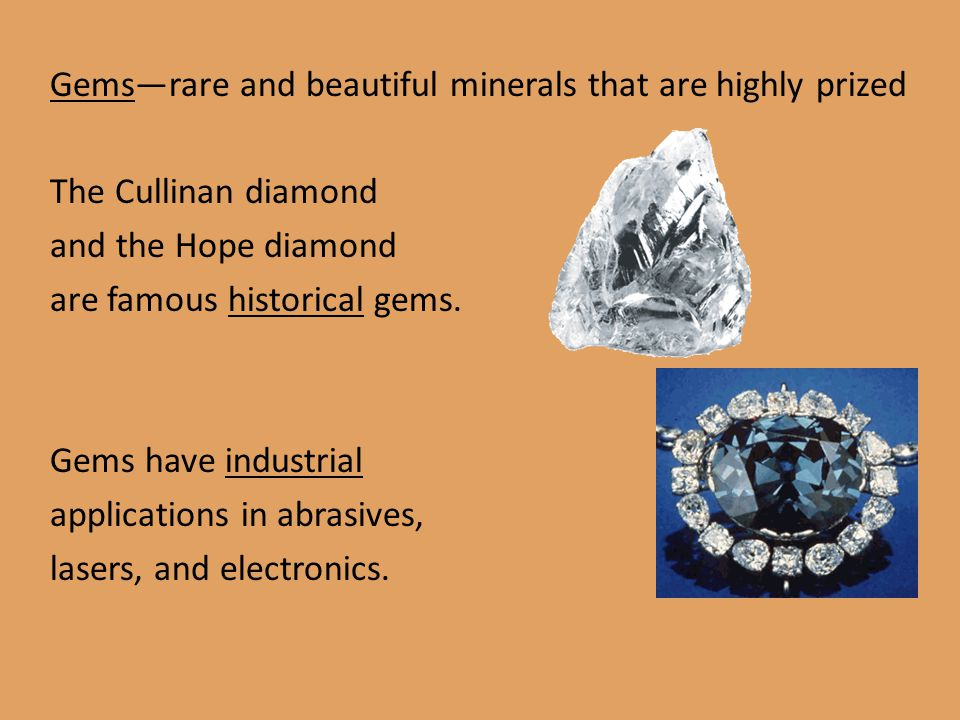 Gems—rare and beautiful minerals that are highly prized The Cullinan diamond and the Hope diamond are famous historical gems. Gems have industrial app