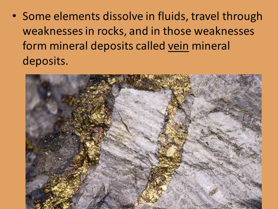 Some elements dissolve in fluids, travel through weaknesses in rocks, and in those weaknesses form mineral deposits called vein mineral deposits.