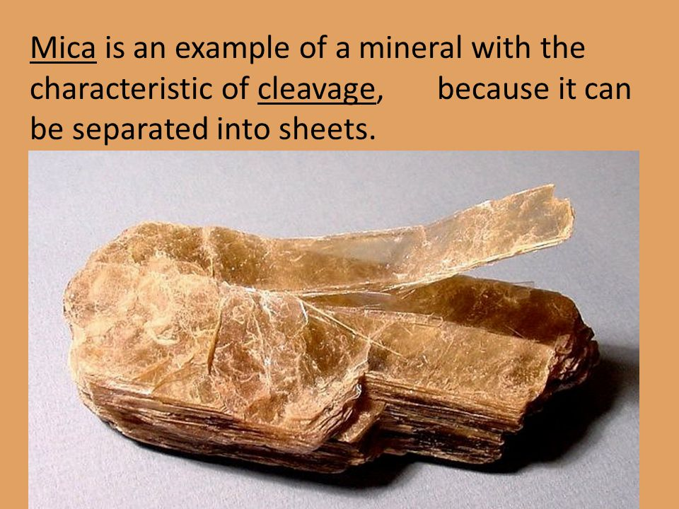 Mica is an example of a mineral with the characteristic of cleavage, because it can be separated into sheets.