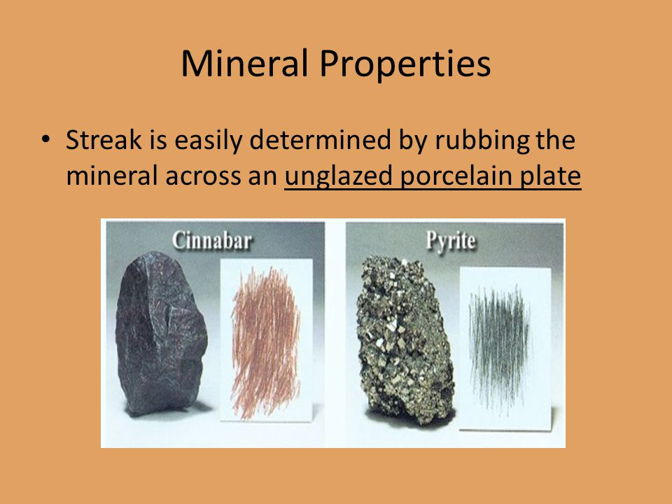Mineral Properties Streak is easily determined by rubbing the mineral across an unglazed porcelain plate