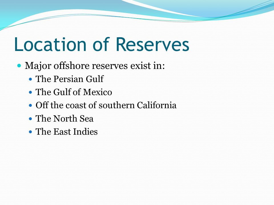 Location of Reserves Major offshore reserves exist in: The Persian Gulf The Gulf of Mexico Off the coast of southern California The North Sea The East Indies