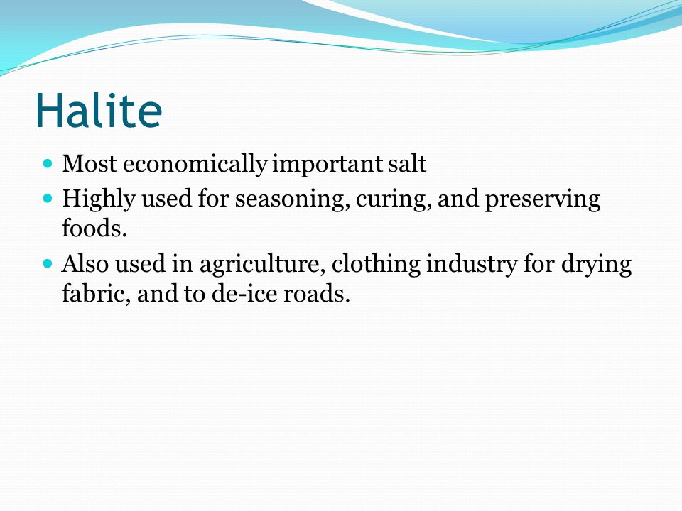Halite Most economically important salt Highly used for seasoning, curing, and preserving foods. Also used in agriculture, clothing industry for dryin