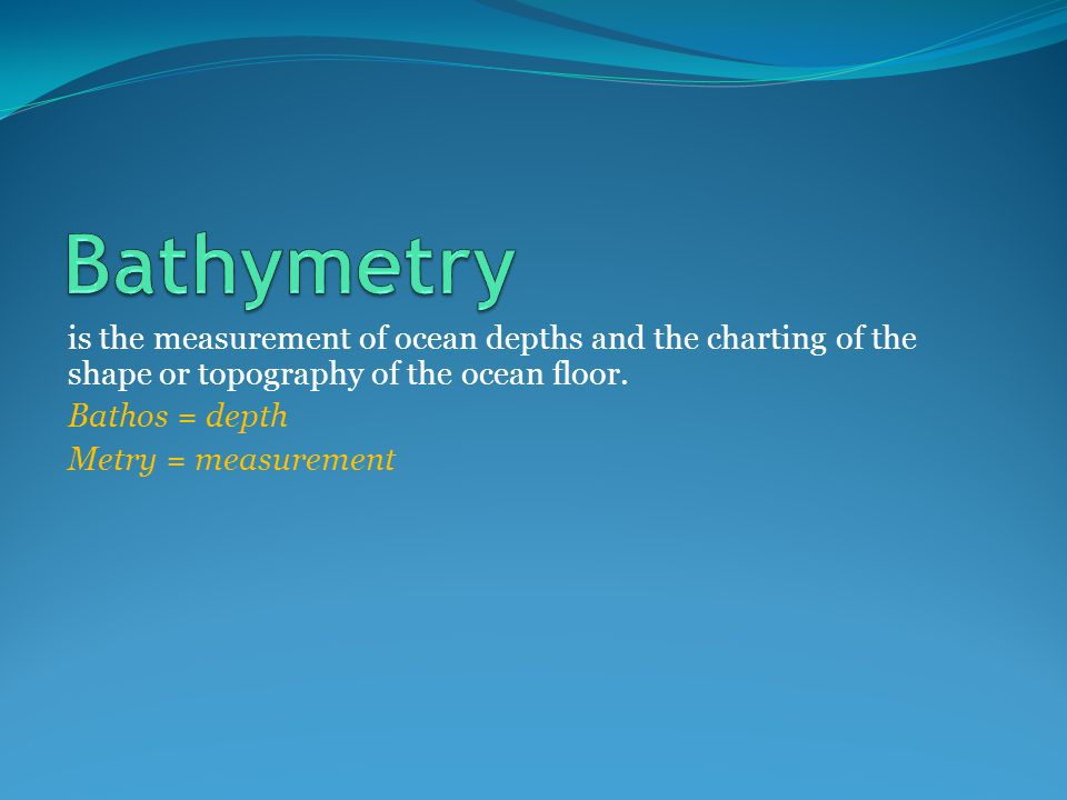 is the measurement of ocean depths and the charting of the shape or topography of the ocean floor. Bathos = depth Metry = measurement