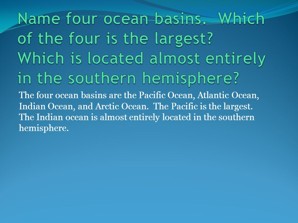 The four ocean basins are the Pacific Ocean, Atlantic Ocean, Indian Ocean, and Arctic Ocean.