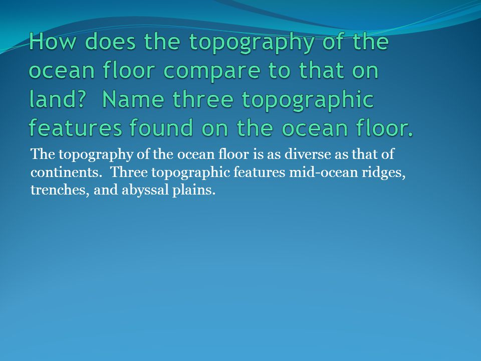The topography of the ocean floor is as diverse as that of continents.