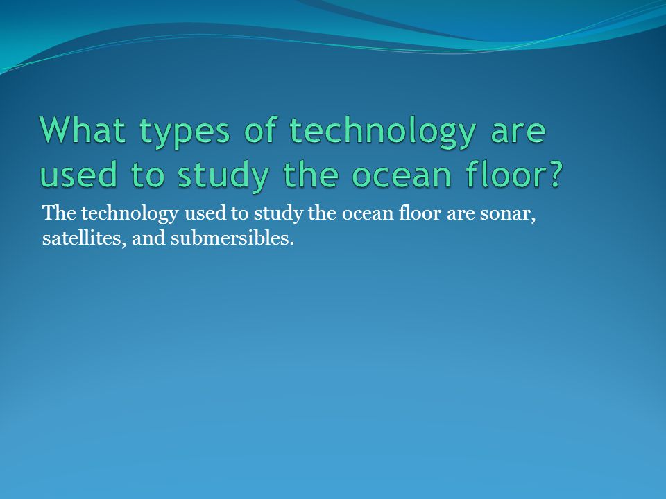 The technology used to study the ocean floor are sonar, satellites, and submersibles.