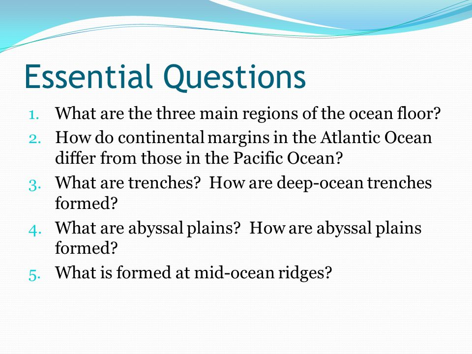 Essential Questions 1. What are the three main regions of the ocean floor.