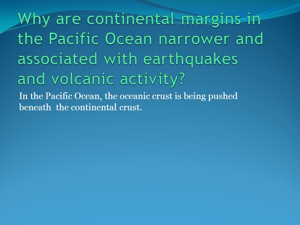 In the Pacific Ocean, the oceanic crust is being pushed beneath the continental crust.