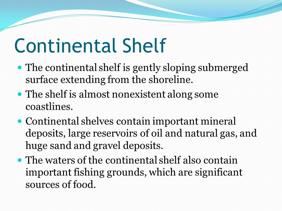 Continental Shelf The continental shelf is gently sloping submerged surface extending from the shoreline.