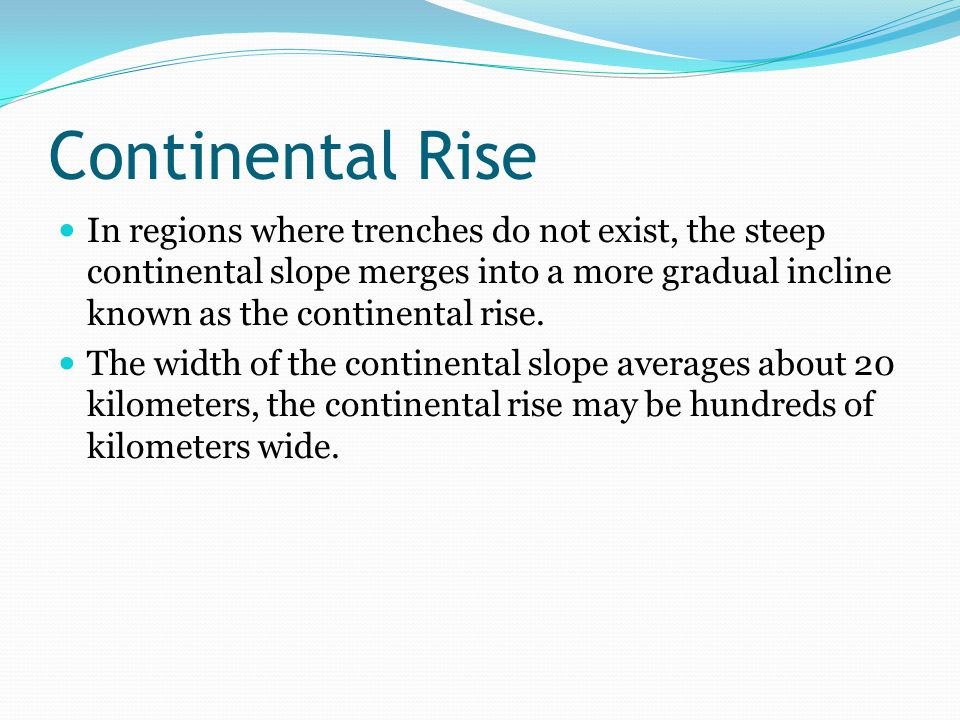 Continental Rise In regions where trenches do not exist, the steep continental slope merges into a more gradual incline known as the continental rise.