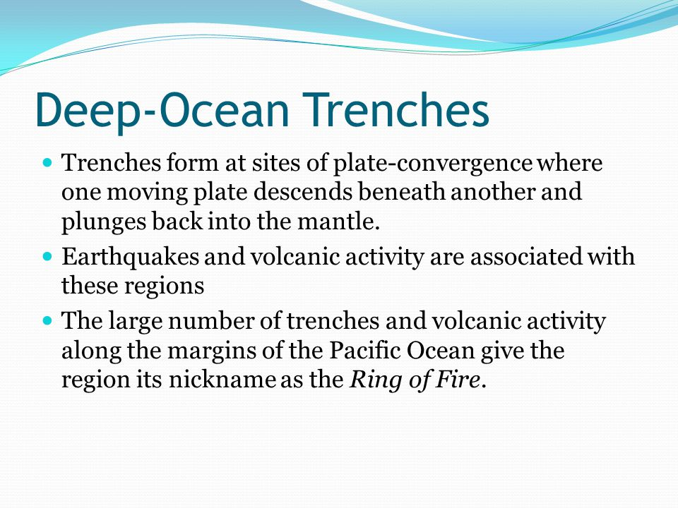 Deep-Ocean Trenches Trenches form at sites of plate-convergence where one moving plate descends beneath another and plunges back into the mantle.