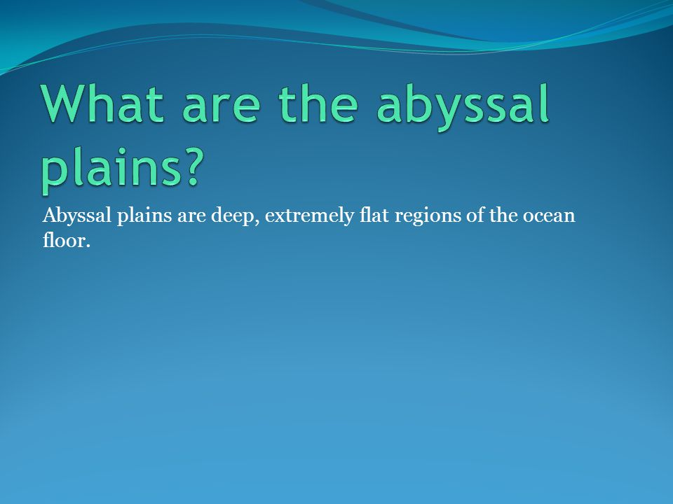 Abyssal plains are deep, extremely flat regions of the ocean floor.