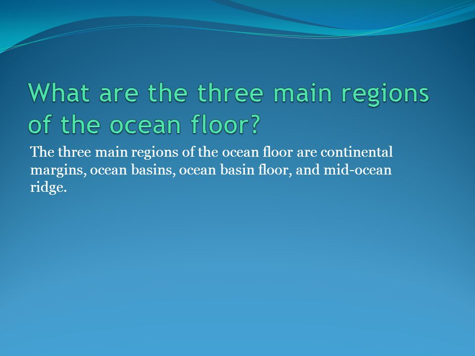 The three main regions of the ocean floor are continental margins, ocean basins, ocean basin floor, and mid-ocean ridge.