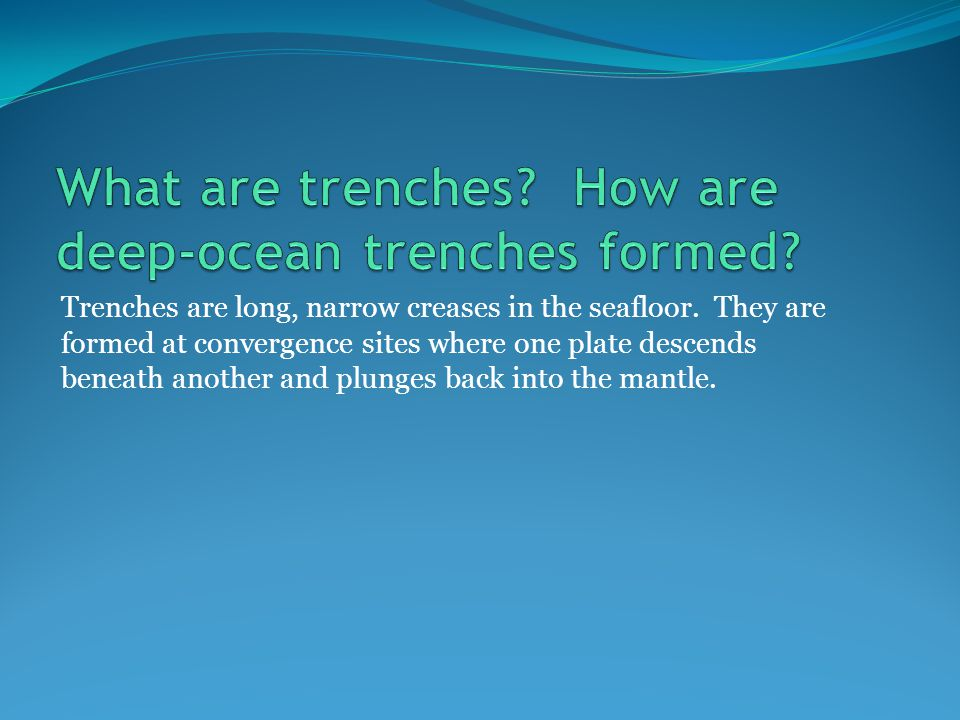 Trenches are long, narrow creases in the seafloor.