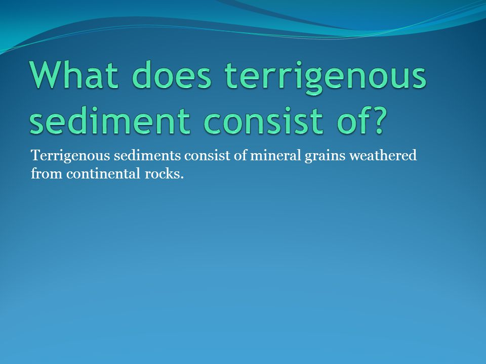 Terrigenous sediments consist of mineral grains weathered from continental rocks.
