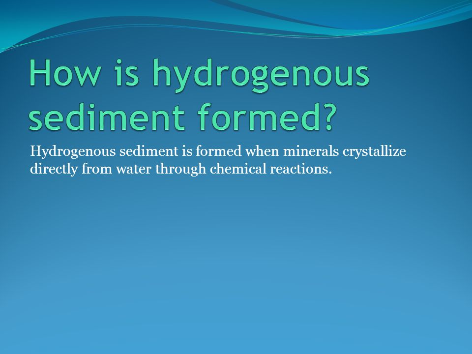 Hydrogenous sediment is formed when minerals crystallize directly from water through chemical reactions.