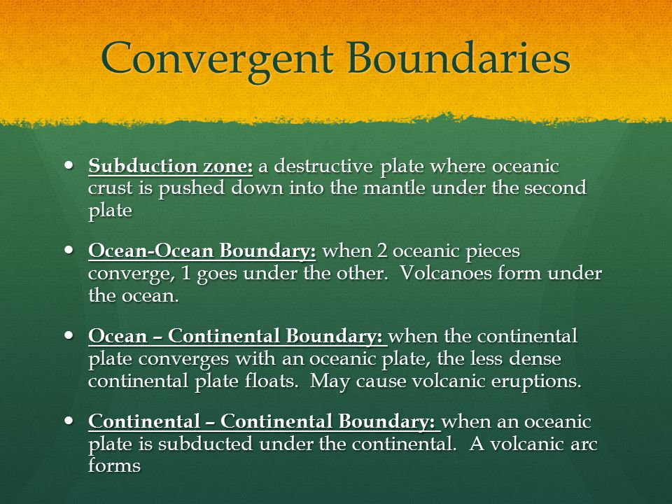 Convergent Boundaries Subduction zone: a destructive plate where oceanic crust is pushed down into the mantle under the second plate Subduction zone: