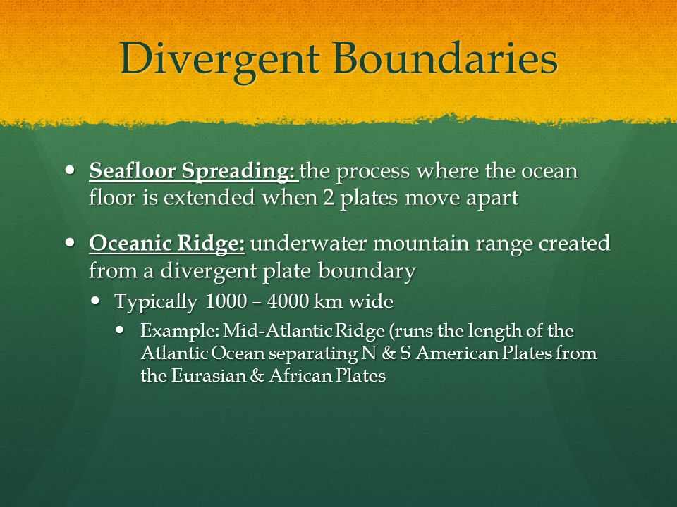 Divergent Boundaries Seafloor Spreading: the process where the ocean floor is extended when 2 plates move apart Seafloor Spreading: the process where